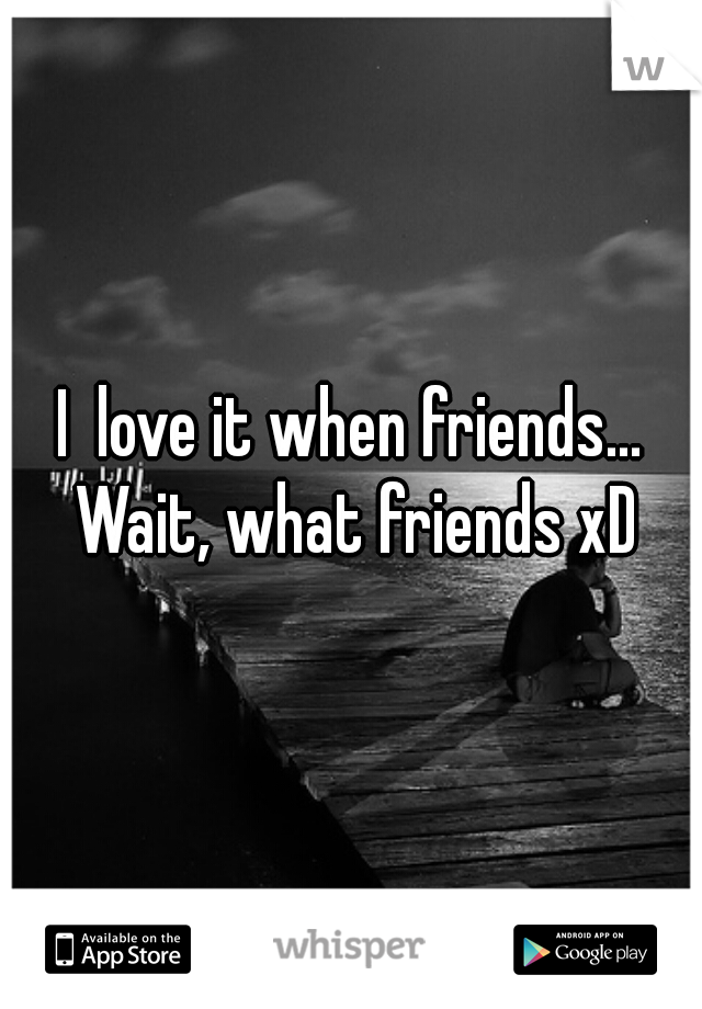 I  love it when friends... Wait, what friends xD