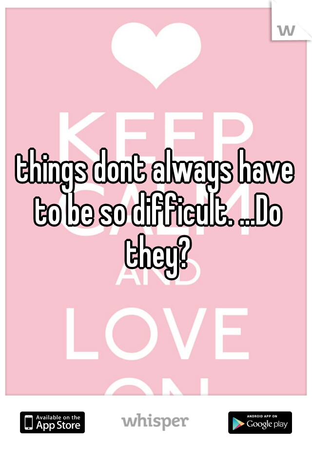 things dont always have to be so difficult. ...Do they?