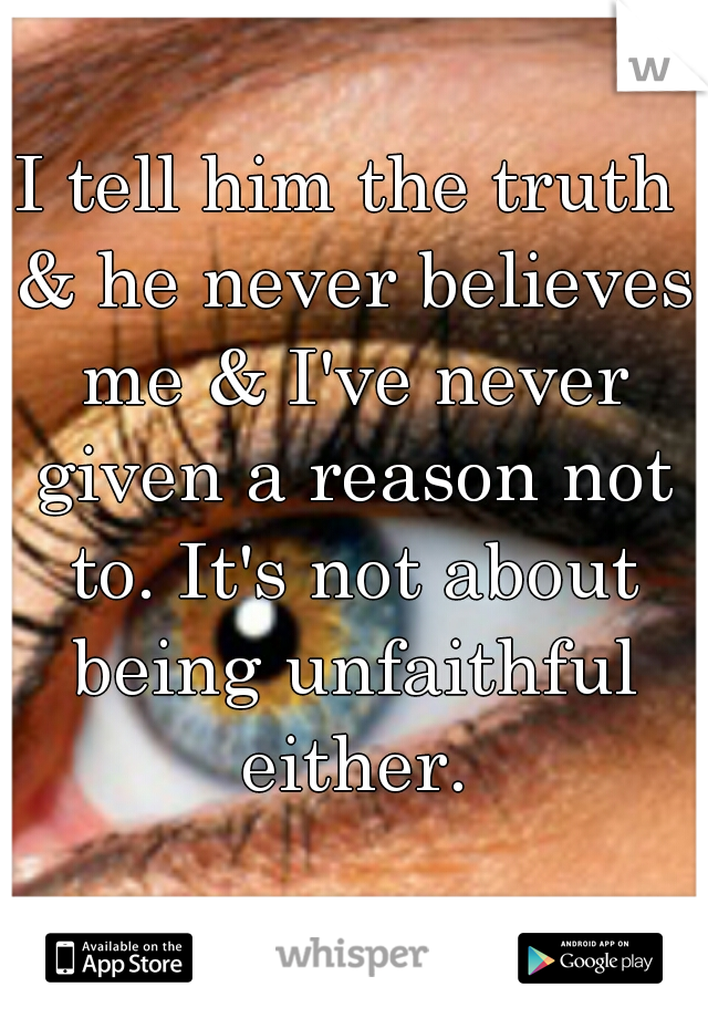 I tell him the truth & he never believes me & I've never given a reason not to. It's not about being unfaithful either.
