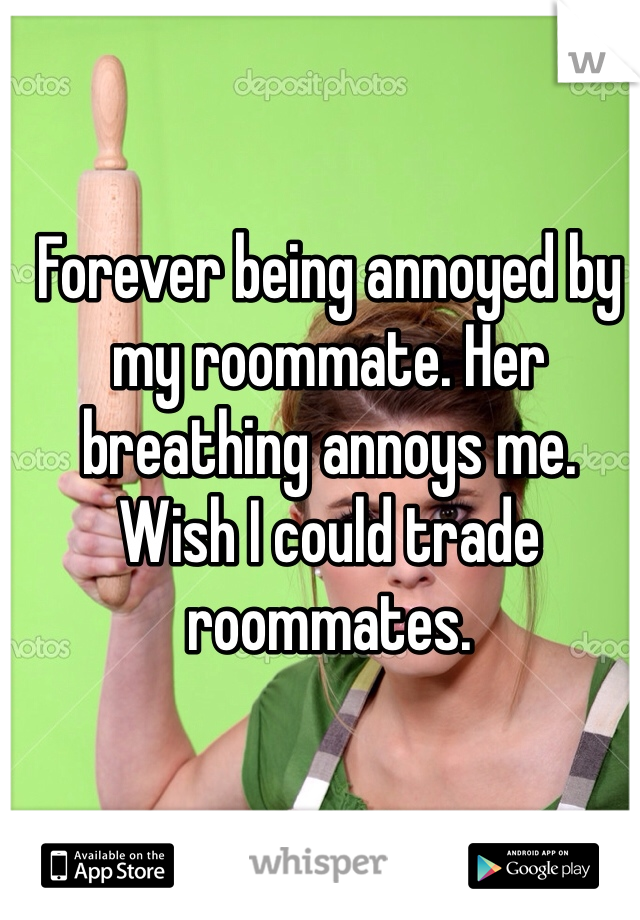 Forever being annoyed by my roommate. Her breathing annoys me. Wish I could trade roommates.