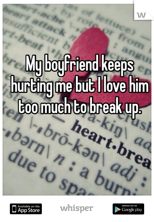 My boyfriend keeps hurting me but I love him too much to break up.