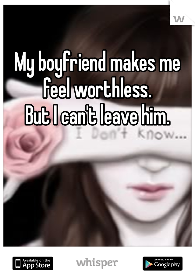 My boyfriend makes me feel worthless. But I can't leave him.
