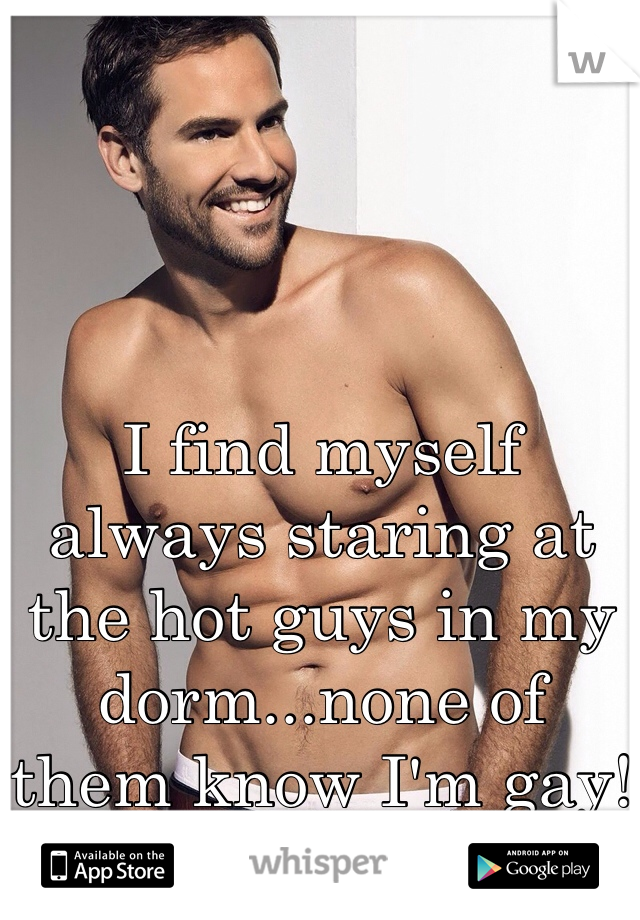 I find myself always staring at the hot guys in my dorm...none of them know I'm gay!