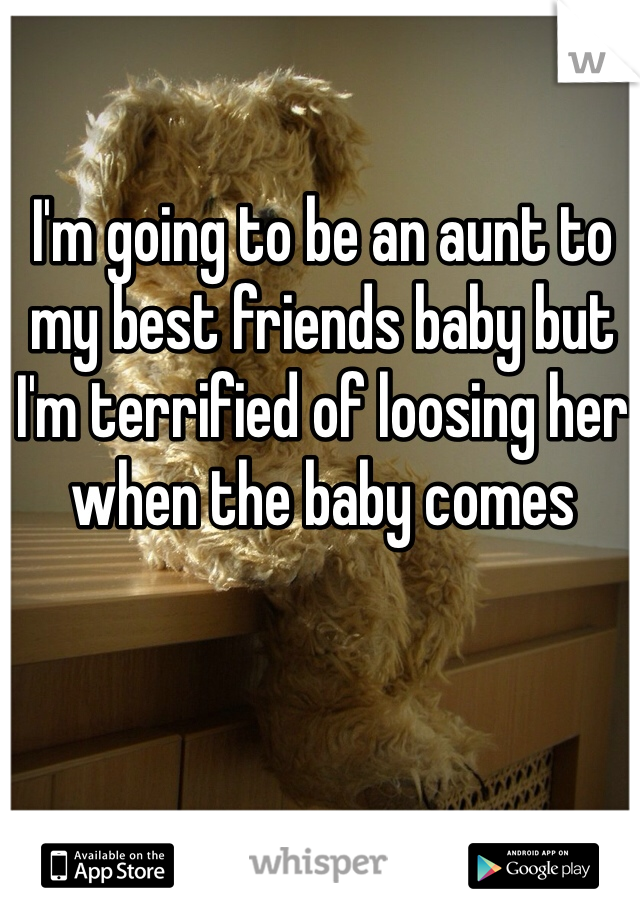 I'm going to be an aunt to my best friends baby but I'm terrified of loosing her when the baby comes