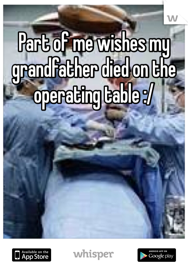 Part of me wishes my grandfather died on the operating table :/