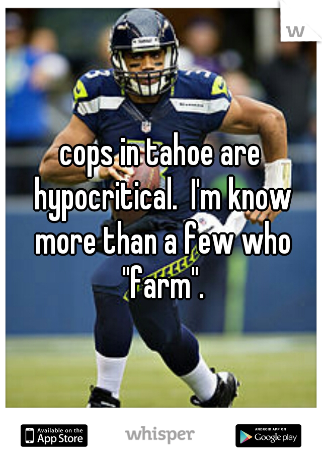 "cops in tahoe are hypocritical.  I'm know more than a few who ""farm""."