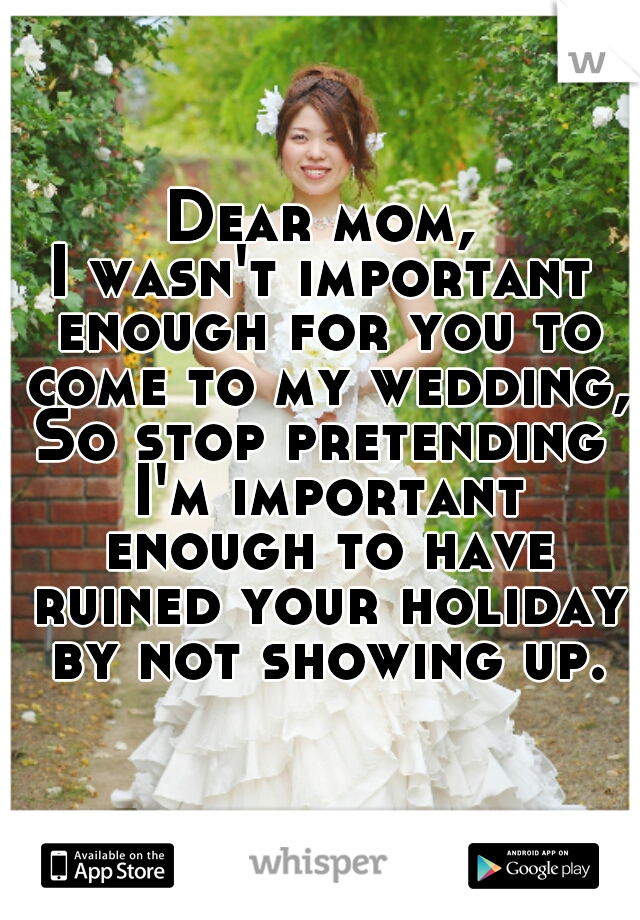 Dear mom, I wasn't important enough for you to come to my wedding, So stop pretending I'm important enough to have ruined your holiday by not showing up.