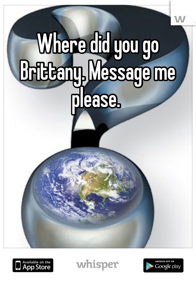 Where did you go Brittany. Message me please.