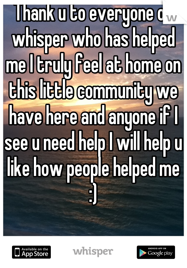 Thank u to everyone on whisper who has helped me I truly feel at home on this little community we have here and anyone if I see u need help I will help u like how people helped me :)