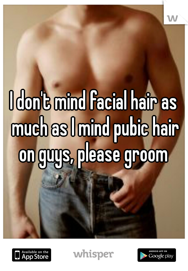 I don't mind facial hair as much as I mind pubic hair on guys, please groom