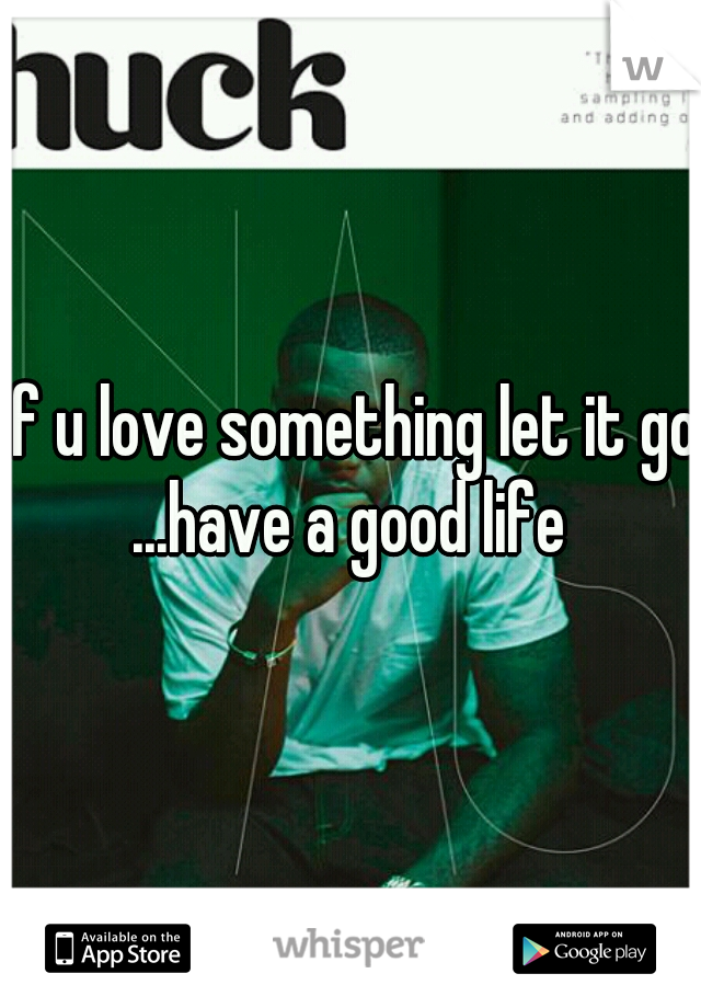 if u love something let it go ...have a good life