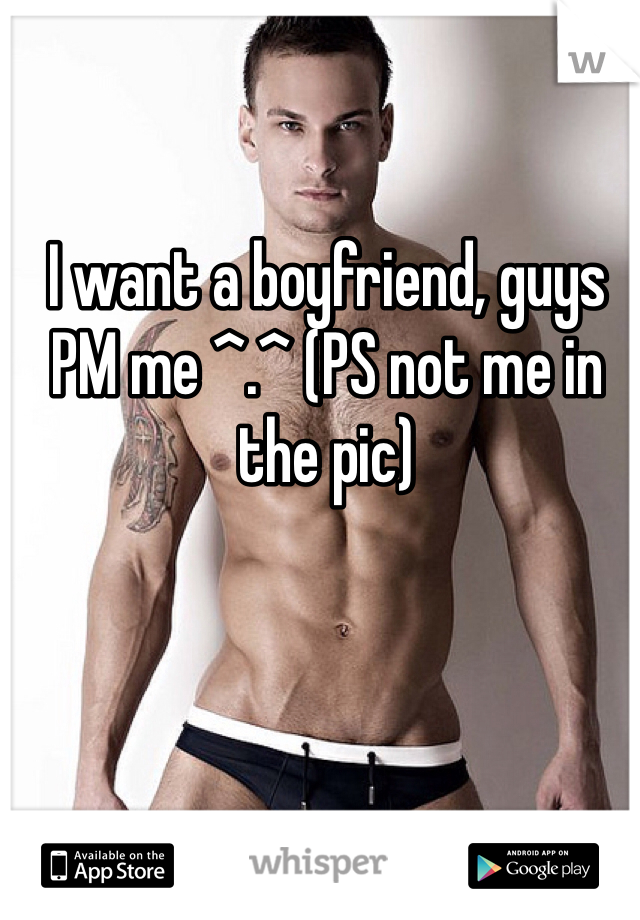 I want a boyfriend, guys PM me ^.^ (PS not me in the pic)