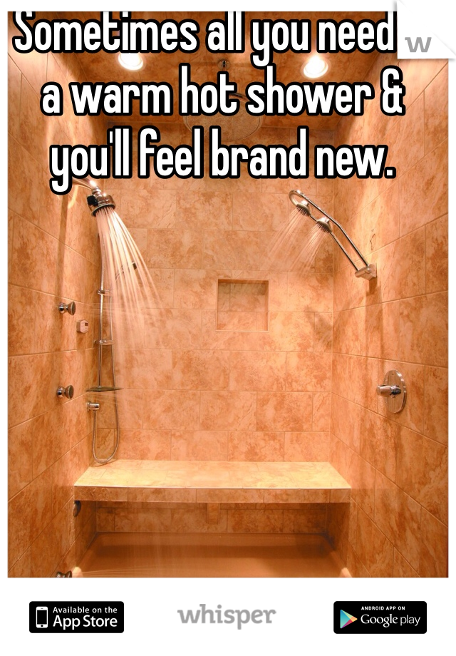 Sometimes all you need is a warm hot shower & you'll feel brand new.