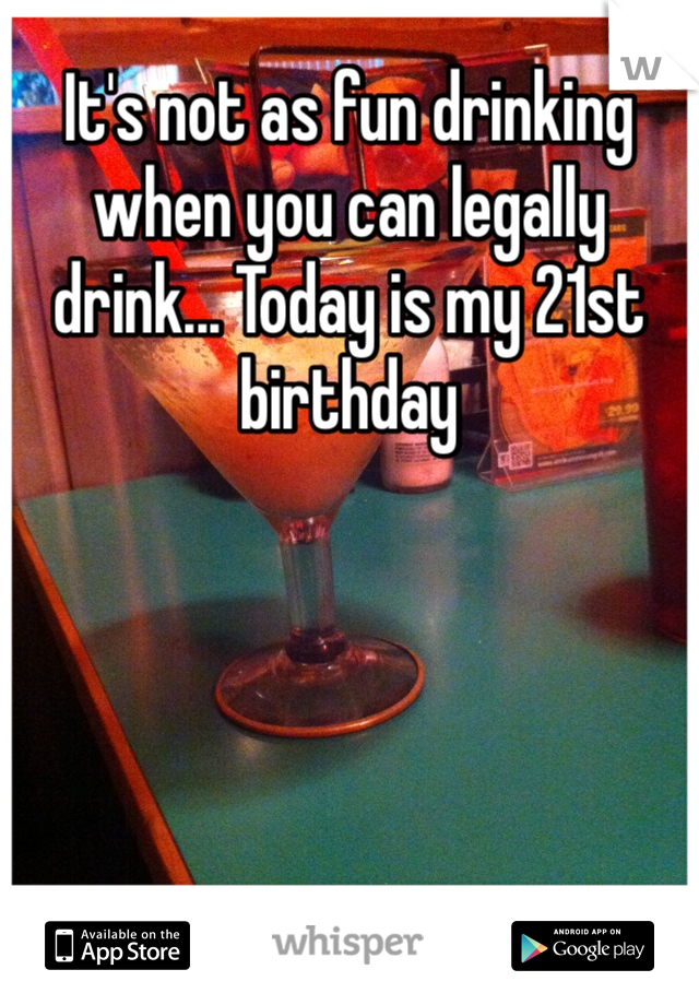 It's not as fun drinking when you can legally drink... Today is my 21st birthday
