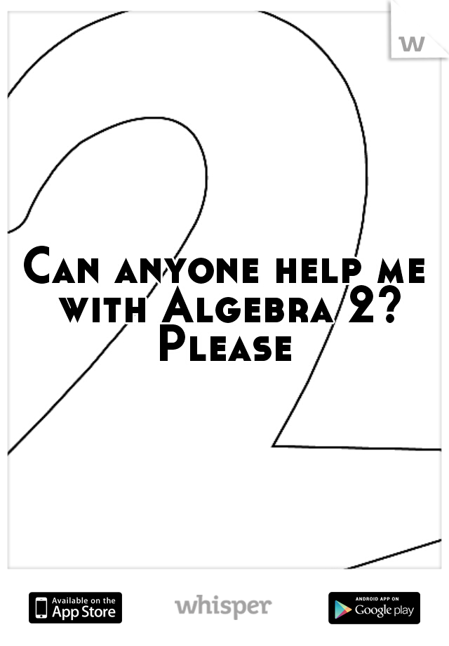 Can anyone help me with Algebra 2? Please