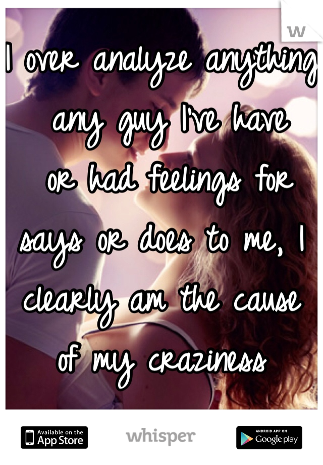 I over analyze anything  any guy I've have  or had feelings for says or does to me, I clearly am the cause  of my craziness