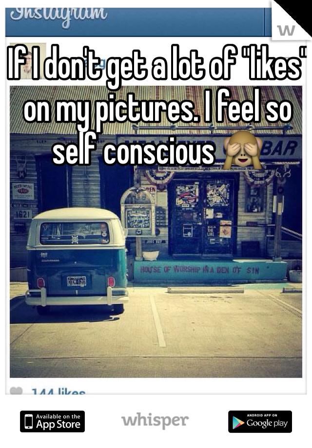"""If I don't get a lot of """"likes"""" on my pictures. I feel so self conscious 🙈"""