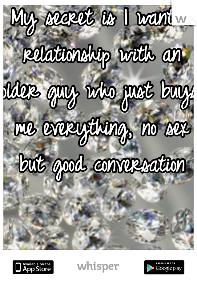My secret is I want a relationship with an older guy who just buys me everything, no sex but good conversation