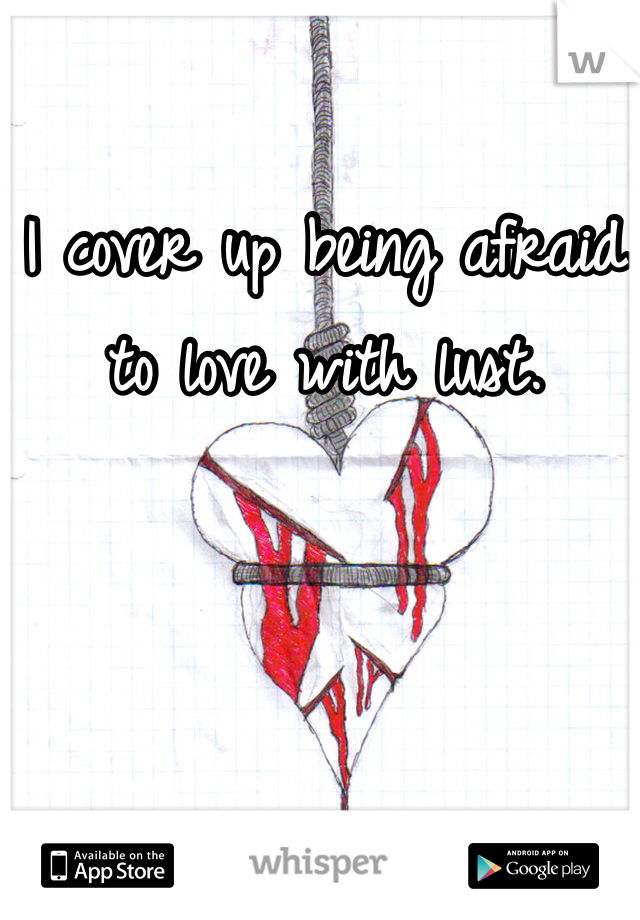 I cover up being afraid to love with lust.