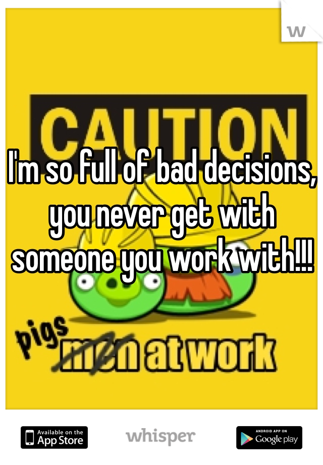I'm so full of bad decisions, you never get with someone you work with!!!
