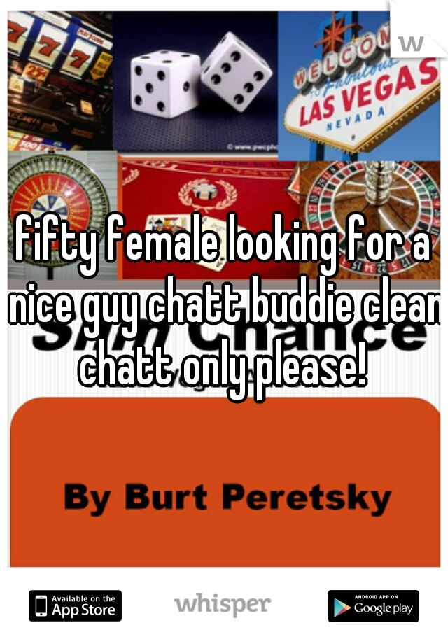 fifty female looking for a nice guy chatt buddie clean chatt only please!