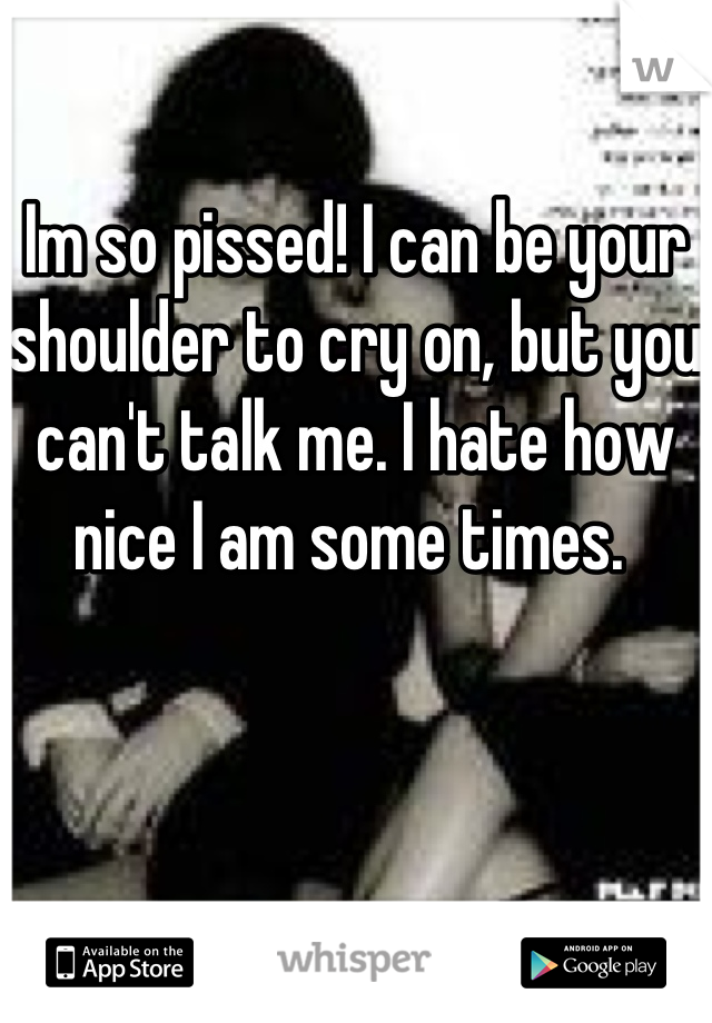 Im so pissed! I can be your shoulder to cry on, but you can't talk me. I hate how nice I am some times.