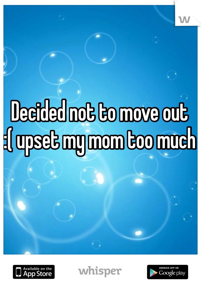 Decided not to move out  :( upset my mom too much