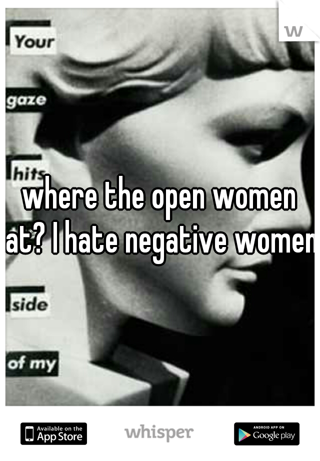 where the open women at? I hate negative women