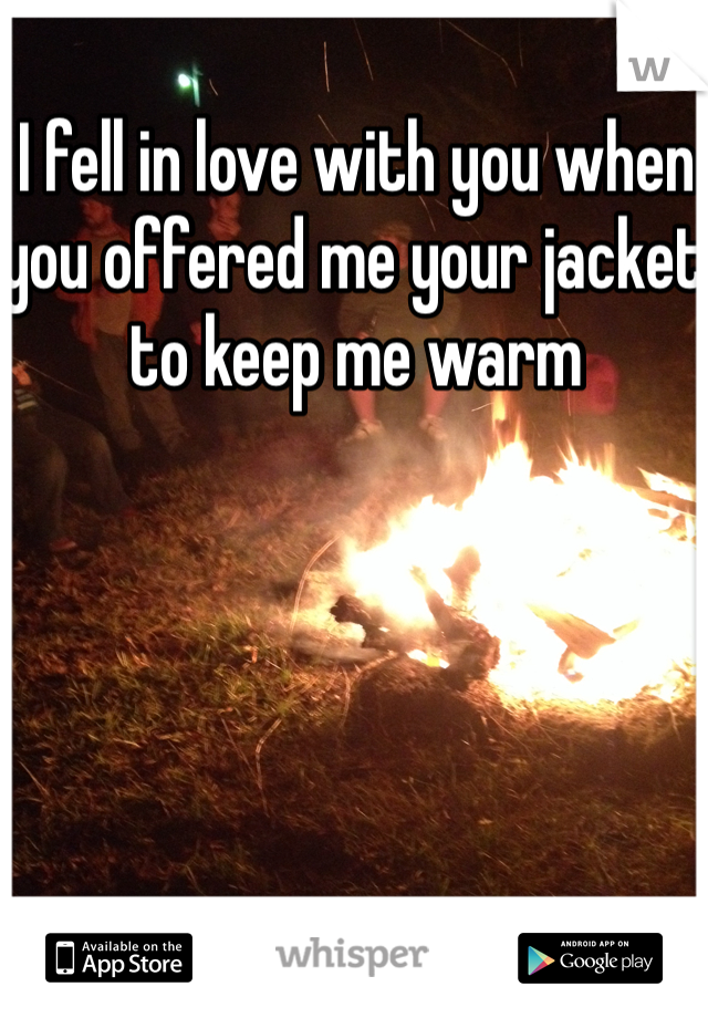 I fell in love with you when you offered me your jacket to keep me warm
