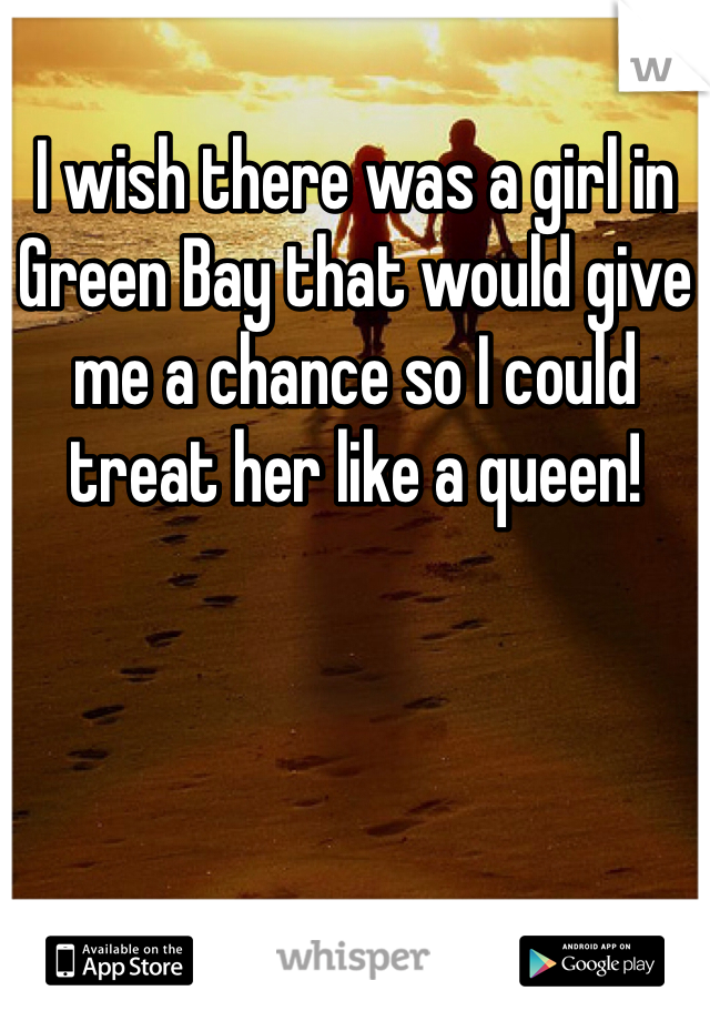 I wish there was a girl in Green Bay that would give me a chance so I could treat her like a queen!
