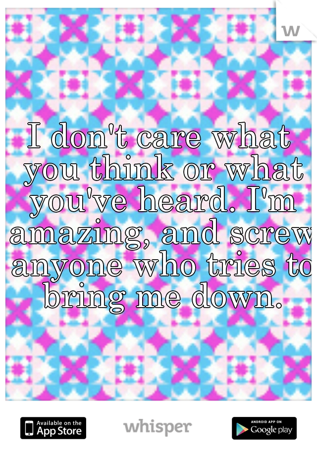 I don't care what you think or what you've heard. I'm amazing, and screw anyone who tries to  bring me down.