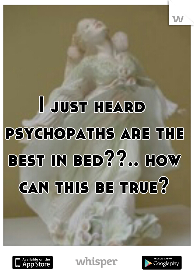 I just heard psychopaths are the best in bed??.. how can this be true?
