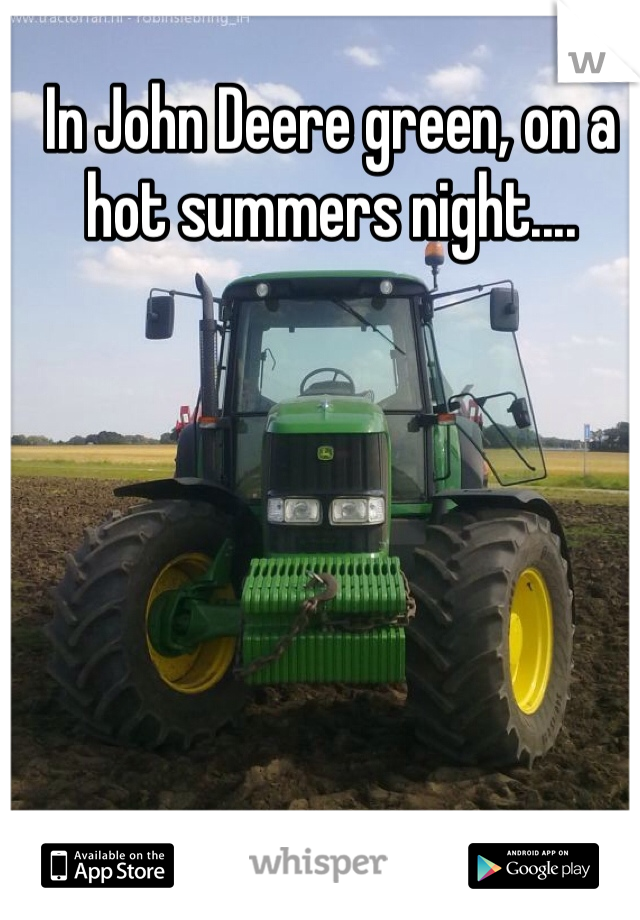 In John Deere green, on a hot summers night....