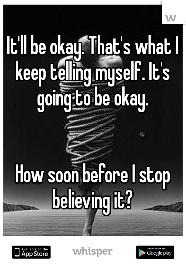 It'll be okay. That's what I keep telling myself. It's going to be okay.    How soon before I stop believing it?