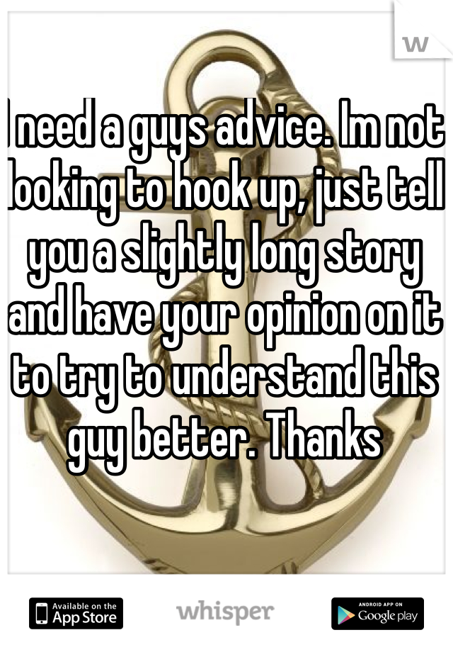 I need a guys advice. Im not looking to hook up, just tell you a slightly long story and have your opinion on it to try to understand this guy better. Thanks