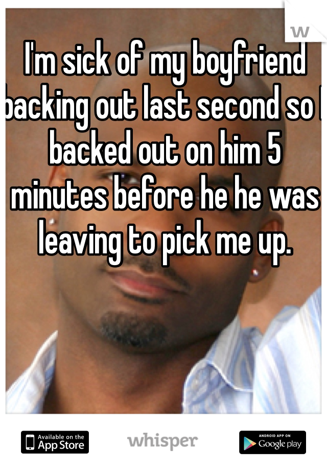 I'm sick of my boyfriend backing out last second so I backed out on him 5 minutes before he he was leaving to pick me up.