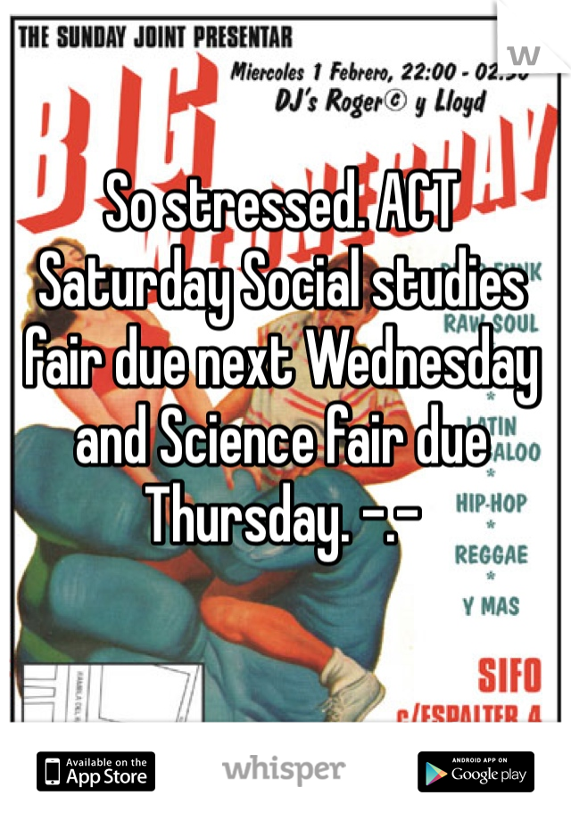 So stressed. ACT Saturday Social studies fair due next Wednesday and Science fair due Thursday. -.-