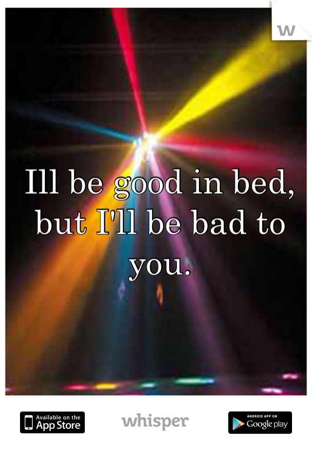Ill be good in bed, but I'll be bad to you.