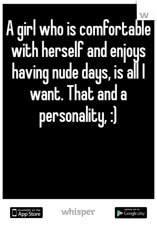 A girl who is comfortable with herself and enjoys having nude days, is all I want. That and a personality, :)