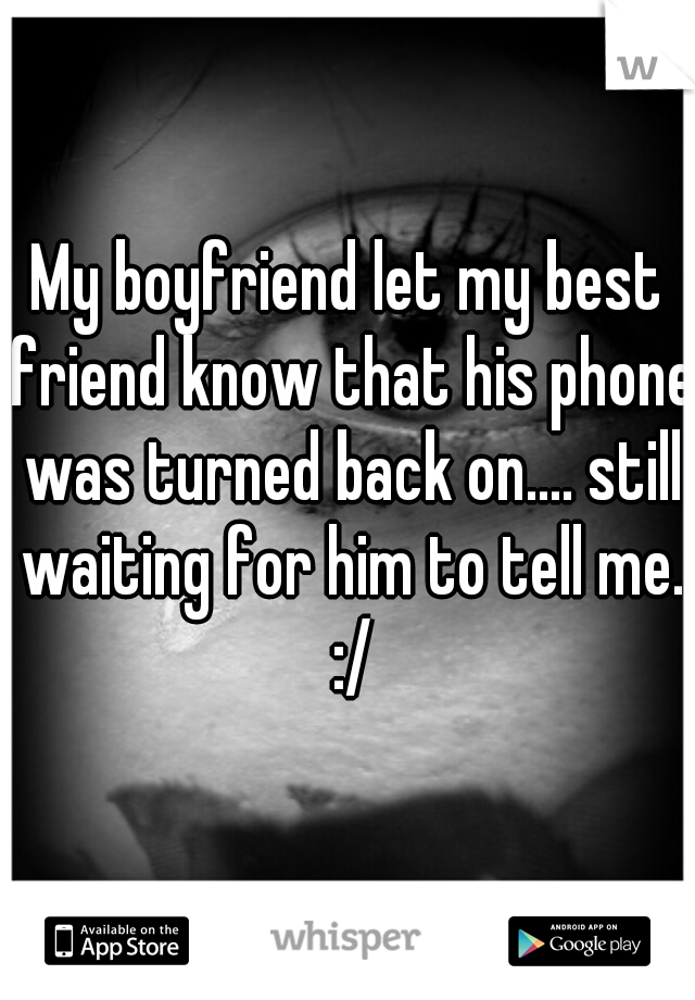 My boyfriend let my best friend know that his phone was turned back on.... still waiting for him to tell me. :/