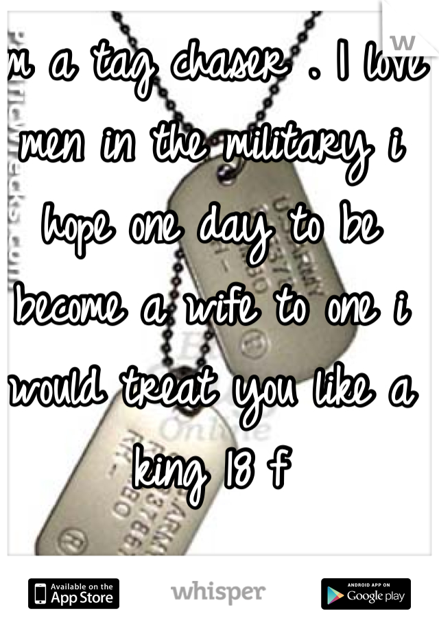 Im a tag chaser . I love men in the military i hope one day to be become a wife to one i would treat you like a king 18 f