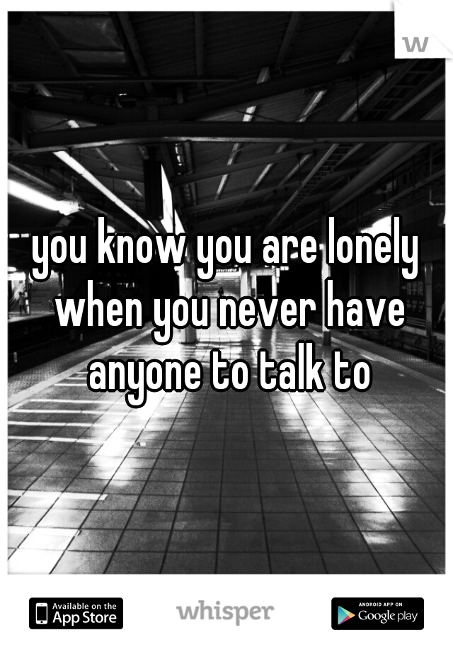 you know you are lonely when you never have anyone to talk to