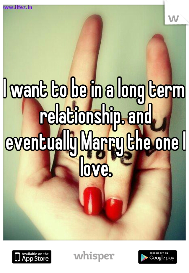 I want to be in a long term relationship. and eventually Marry the one I love.
