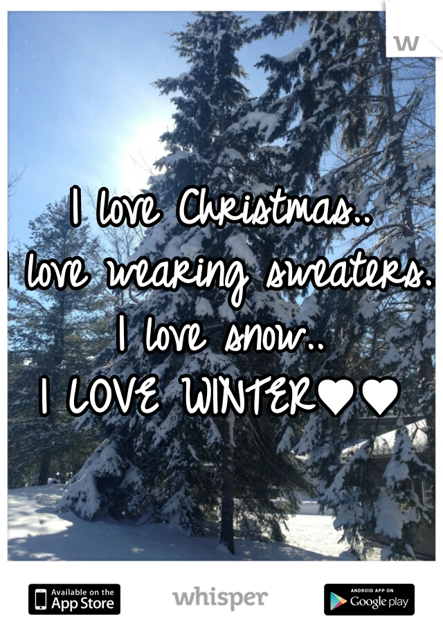 I love Christmas.. I love wearing sweaters.. I love snow.. I LOVE WINTER♥♥