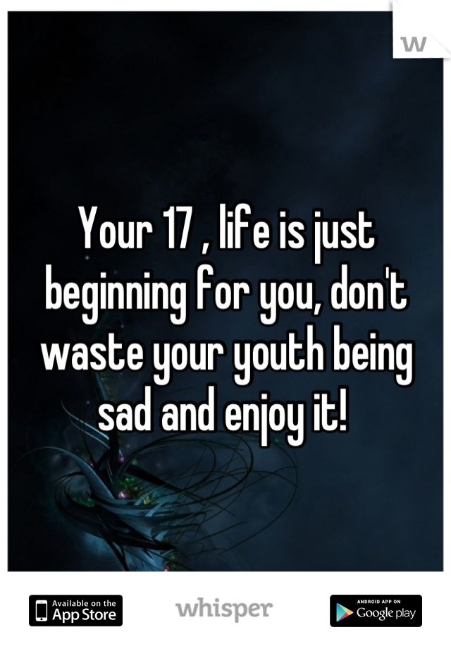 Your 17 , life is just beginning for you, don't waste your youth being sad and enjoy it!