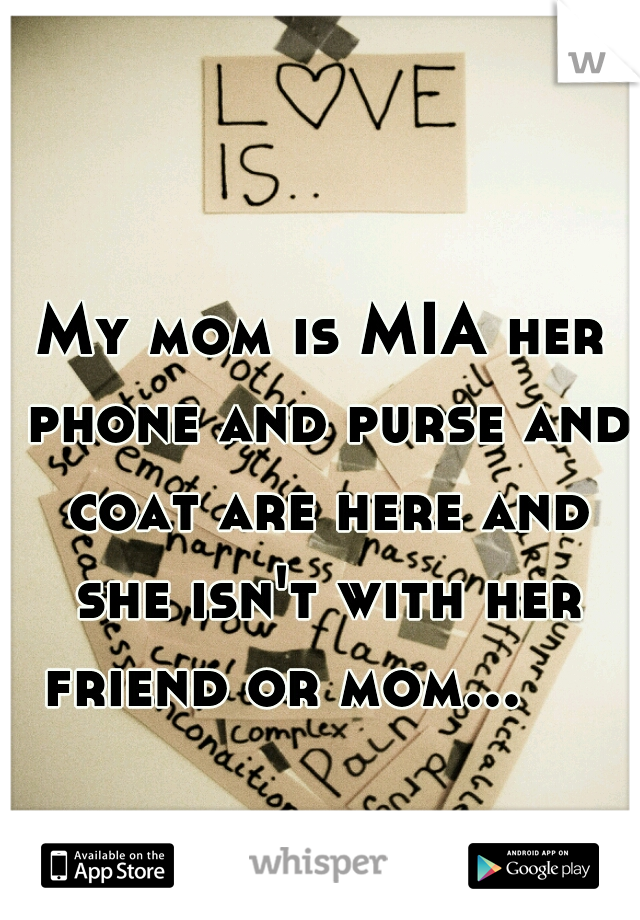 My mom is MIA her phone and purse and coat are here and she isn't with her friend or mom...