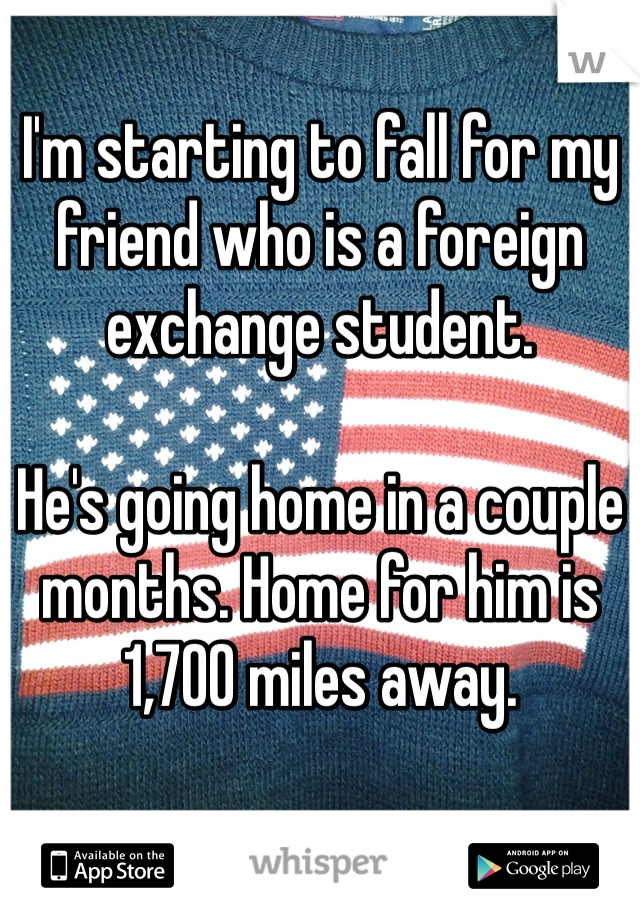 I'm starting to fall for my friend who is a foreign exchange student.   He's going home in a couple months. Home for him is 1,700 miles away.