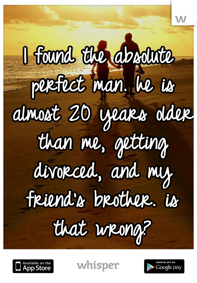 I found the absolute perfect man. he is almost 20 years older than me, getting divorced, and my friend's brother. is that wrong?