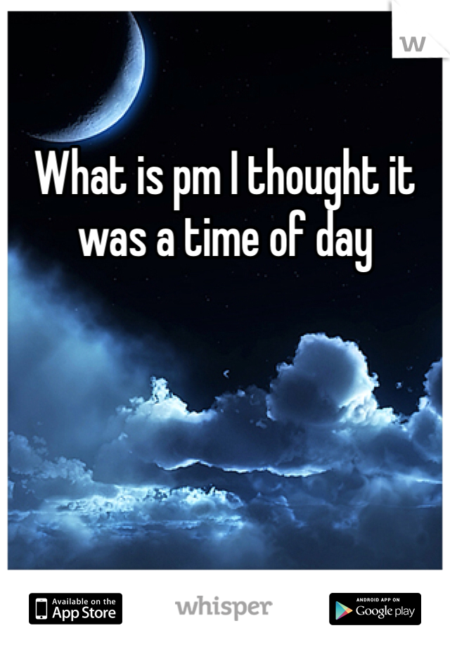 What is pm I thought it was a time of day