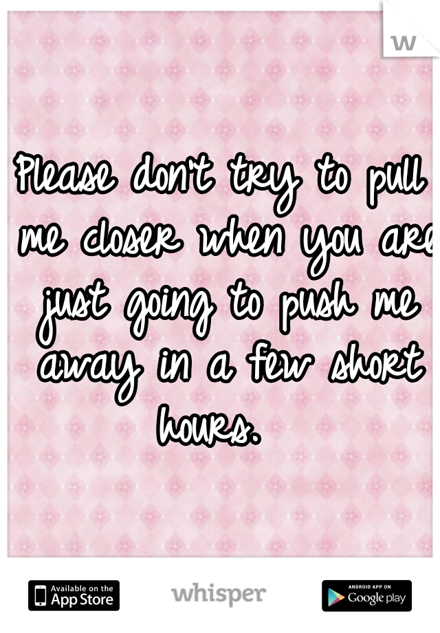 Please don't try to pull me closer when you are just going to push me away in a few short hours.